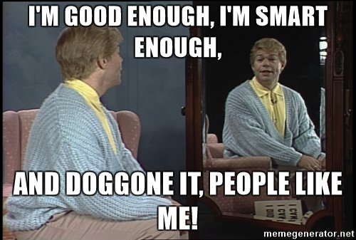 im-good-enough-im-smart-enough-and-doggone-it-people-like-me.jpg.866f6055fcaee3a942845c21ed995eca.jpg